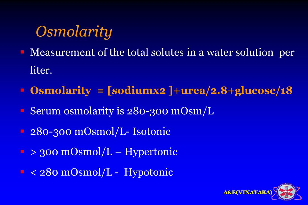 Osmolarity Measurement of the total solutes in a water solution per liter. Osmolarity = [sodiumx2 ]+urea/2.8+glucose/18.